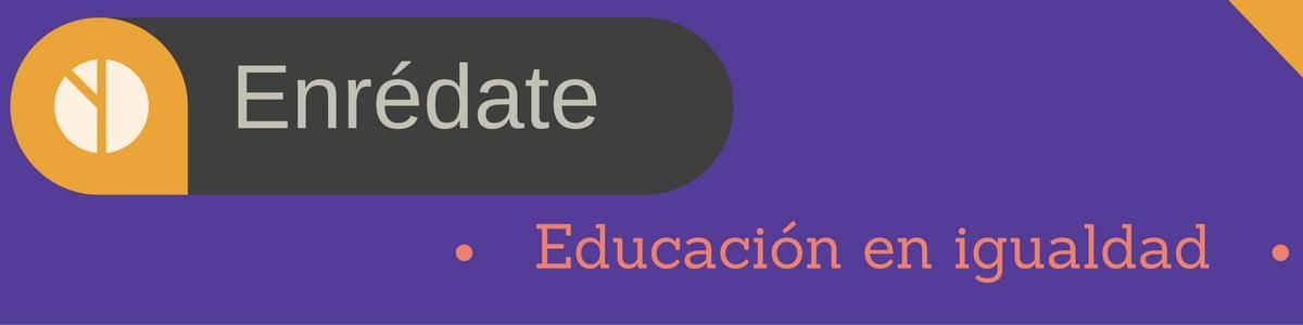 Educación en Igualdad:Enrédate